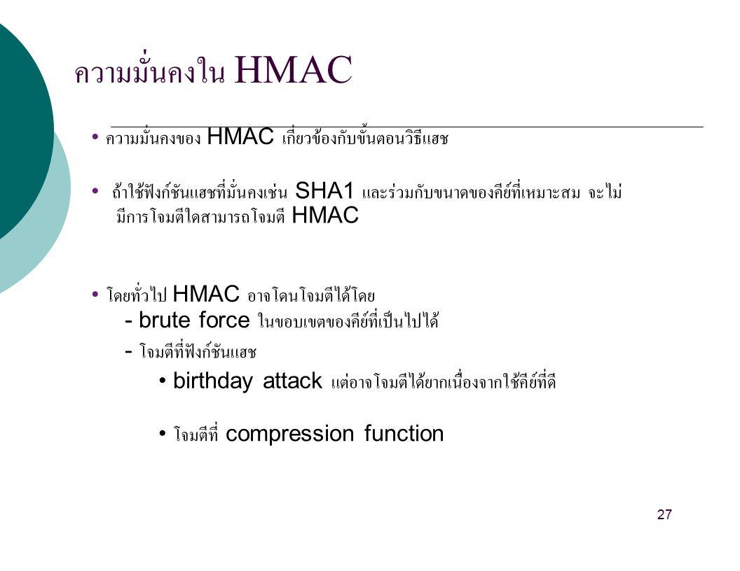 ความมั่นคงใน HMAC ความมั่นคงของ HMAC เกี่ยวข้องกับขั้นตอนวิธีแฮช ถ้าใช้ฟังก์ชันแฮชที่มั่นคงเช่น SHA1 และร่วมกับขนาดของคีย์ที่เหมาะสม จะไม่ มีการโจมตีใดสามารถโจมตี HMAC โดยทั่วไป HMAC อาจโดนโจมตีได้โดย - brute force ในขอบเขตของคีย์ที่เป็นไปได้ - โจมตีที่ฟังก์ชันแฮช birthday attack แต่อาจโจมตีได้ยากเนื่องจากใช้คีย์ที่ดี โจมตีที่ compression function 27