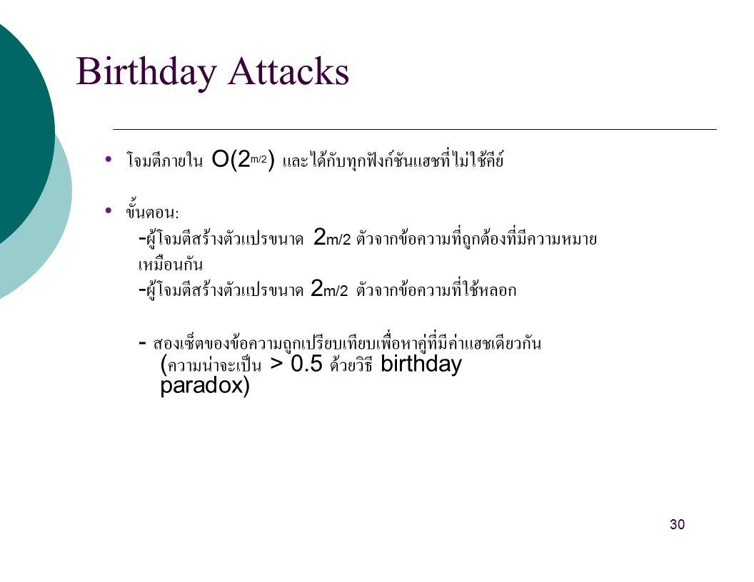 Birthday Attacks โจมตีภายใน O(2 m/2 ) และได้กับทุกฟังก์ชันแฮชที่ไม่ใช้คีย์ ขั้นตอน : - ผู้โจมตีสร้างตัวแปรขนาด 2 m/2 ตัวจากข้อความที่ถูกต้องที่มีความหมาย เหมือนกัน - ผู้โจมตีสร้างตัวแปรขนาด 2 m/2 ตัวจากข้อความที่ใช้หลอก - สองเซ็ตของข้อความถูกเปรียบเทียบเพื่อหาคู่ที่มีค่าแฮชเดียวกัน ( ความน่าจะเป็น > 0.5 ด้วยวิธี birthday paradox) 30