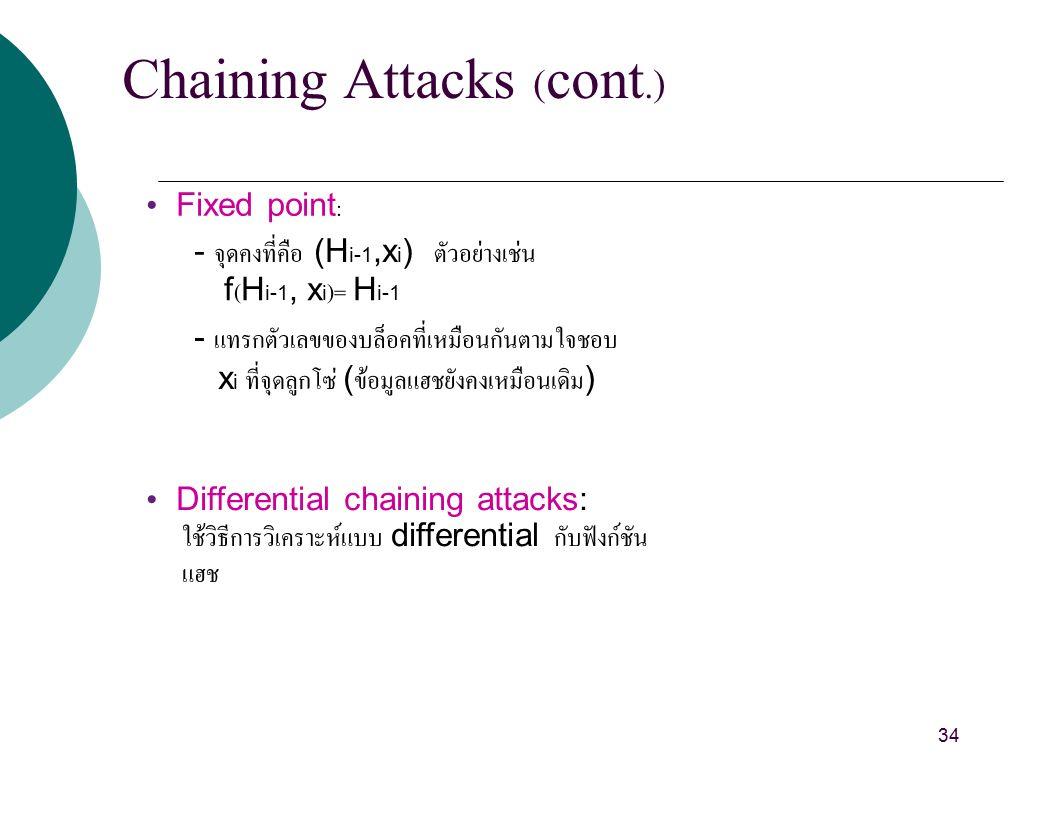 Chaining Attacks (cont.) Fixed point: - จุดคงที่คือ (H i-1,x i ) ตัวอย่างเช่น f(H i-1, x i )= H i-1 - แทรกตัวเลขของบล็อคที่เหมือนกันตามใจชอบ x i ที่จุดลูกโซ่ ( ข้อมูลแฮชยังคงเหมือนเดิม ) Differential chaining attacks: ใช้วิธีการวิเคราะห์แบบ differential กับฟังก์ชัน แฮช 34