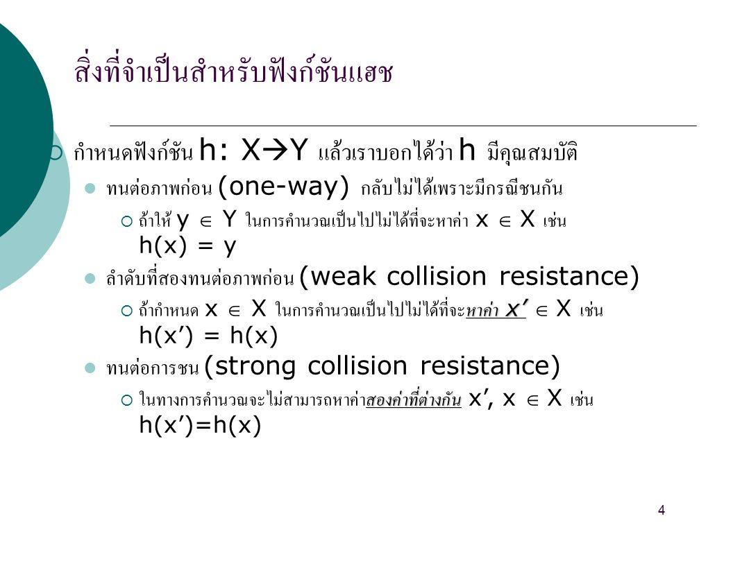 สิ่งที่จำเป็นสำหรับฟังก์ชันแฮช 4  กำหนดฟังก์ชัน h: X  Y แล้วเราบอกได้ว่า h มีคุณสมบัติ ทนต่อภาพก่อน (one-way) กลับไม่ได้เพราะมีกรณีชนกัน  ถ้าให้ y  Y ในการคำนวณเป็นไปไม่ได้ที่จะหาค่า x  X เช่น h(x) = y ลำดับที่สองทนต่อภาพก่อน (weak collision resistance) หาค่า x'  ถ้ากำหนด x  X ในการคำนวณเป็นไปไม่ได้ที่จะหาค่า x'  X เช่น h(x') = h(x) ทนต่อการชน (strong collision resistance) สองค่าที่ต่างกัน  ในทางการคำนวณจะไม่สามารถหาค่าสองค่าที่ต่างกัน x', x  X เช่น h(x')=h(x)