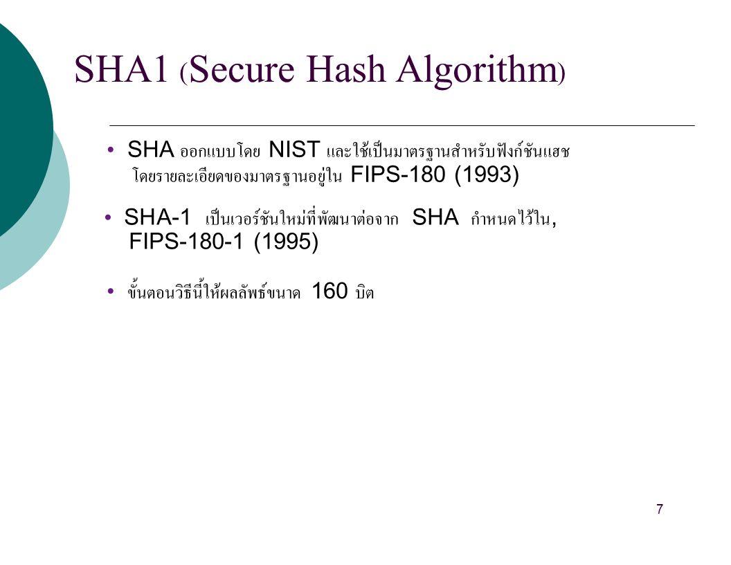 SHA1 (Secure Hash Algorithm) SHA ออกแบบโดย NIST และใช้เป็นมาตรฐานสำหรับฟังก์ชันแฮช โดยรายละเอียดของมาตรฐานอยู่ใน FIPS-180 (1993) SHA-1 เป็นเวอร์ชันใหม่ที่พัฒนาต่อจาก SHA กำหนดไว้ใน, FIPS-180-1 (1995) ขั้นตอนวิธีนี้ให้ผลลัพธ์ขนาด 160 บิต 7