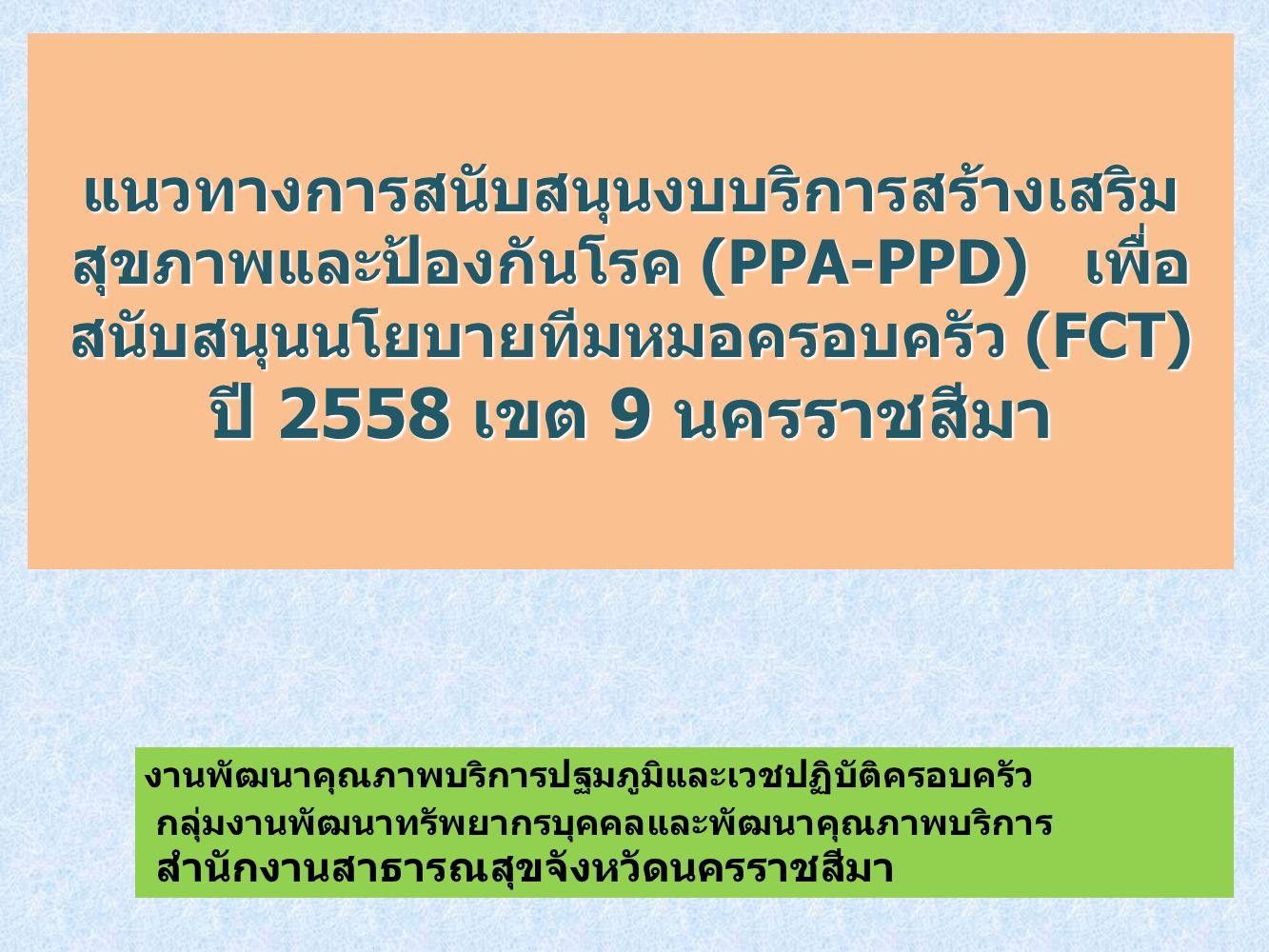 แนวทางการสนับสนุนงบบริการสร้างเสริม สุขภาพและป้องกันโรค (PPA-PPD) เพื่อ สนับสนุนนโยบายทีมหมอครอบครัว (FCT) ปี 2558 เขต 9 นครราชสีมา งานพัฒนาคุณภาพบริการปฐมภูมิและเวชปฏิบัติครอบครัว กลุ่มงานพัฒนาทรัพยากรบุคคลและพัฒนาคุณภาพบริการ สำนักงานสาธารณสุขจังหวัดนครราชสีมา