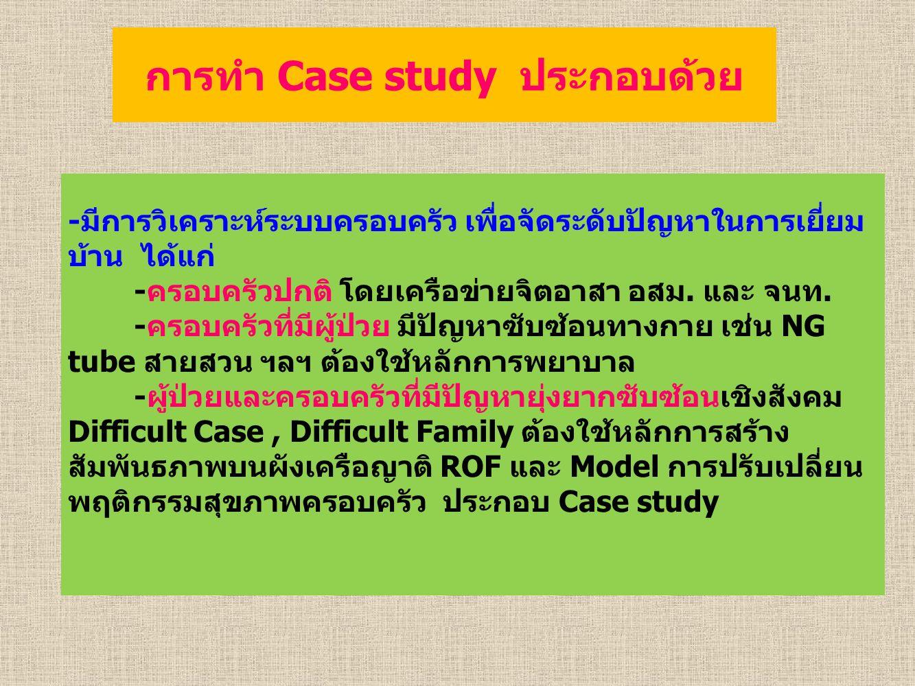 การทำ Case study ประกอบด้วย -มีการวิเคราะห์ระบบครอบครัว เพื่อจัดระดับปัญหาในการเยี่ยม บ้าน ได้แก่ -ครอบครัวปกติ โดยเครือข่ายจิตอาสา อสม.