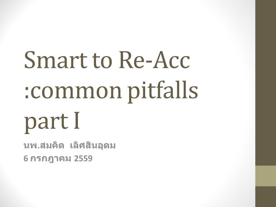 Smart to Re-Acc :common pitfalls part I นพ. สมคิด เลิศสินอุดม 6 กรกฎาคม 2559