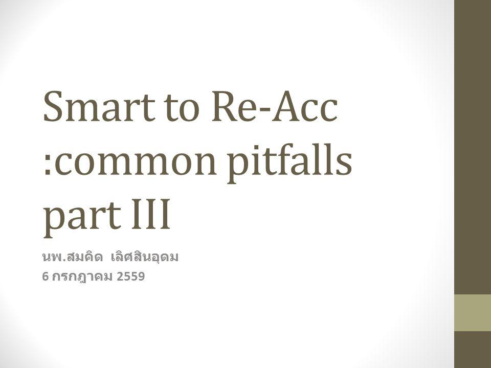 Smart to Re-Acc :common pitfalls part III นพ. สมคิด เลิศสินอุดม 6 กรกฎาคม 2559