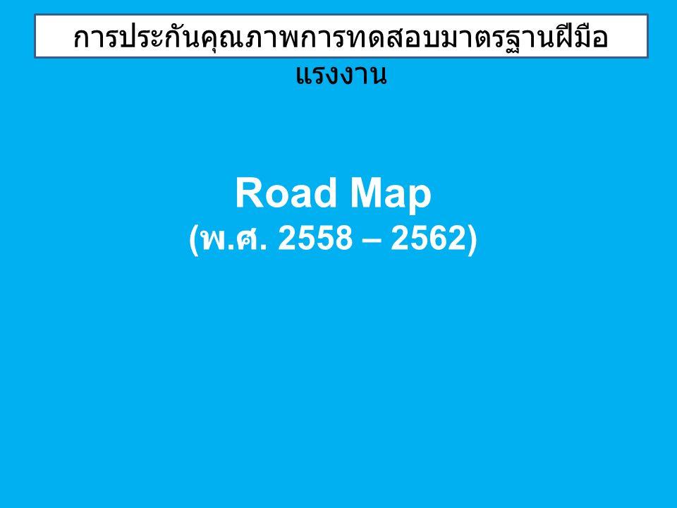 การประกันคุณภาพการทดสอบมาตรฐานฝีมือ แรงงาน Road Map ( พ. ศ. 2558 – 2562)