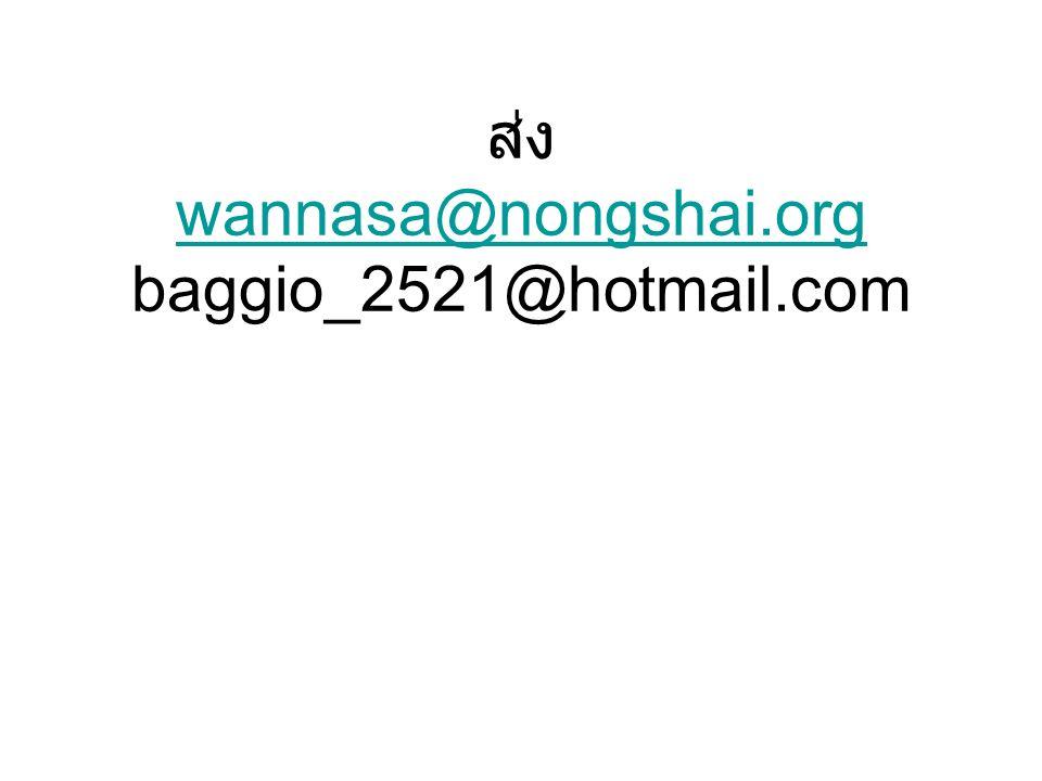 ส่ง wannasa@nongshai.org baggio_2521@hotmail.com wannasa@nongshai.org