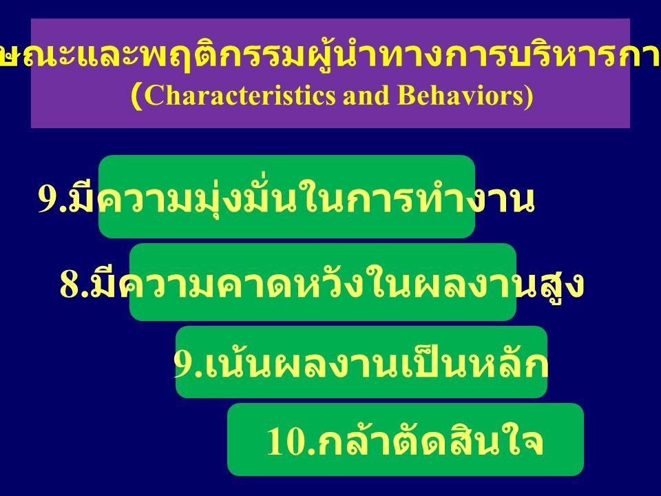 9. มีความมุ่งมั่นในการทำงาน 8. มีความคาดหวังในผลงานสูง 9. เน้นผลงานเป็นหลัก 10. กล้าตัดสินใจ คุณลักษณะและพฤติกรรมผู้นำทางการบริหารการศึกษา (Characteri