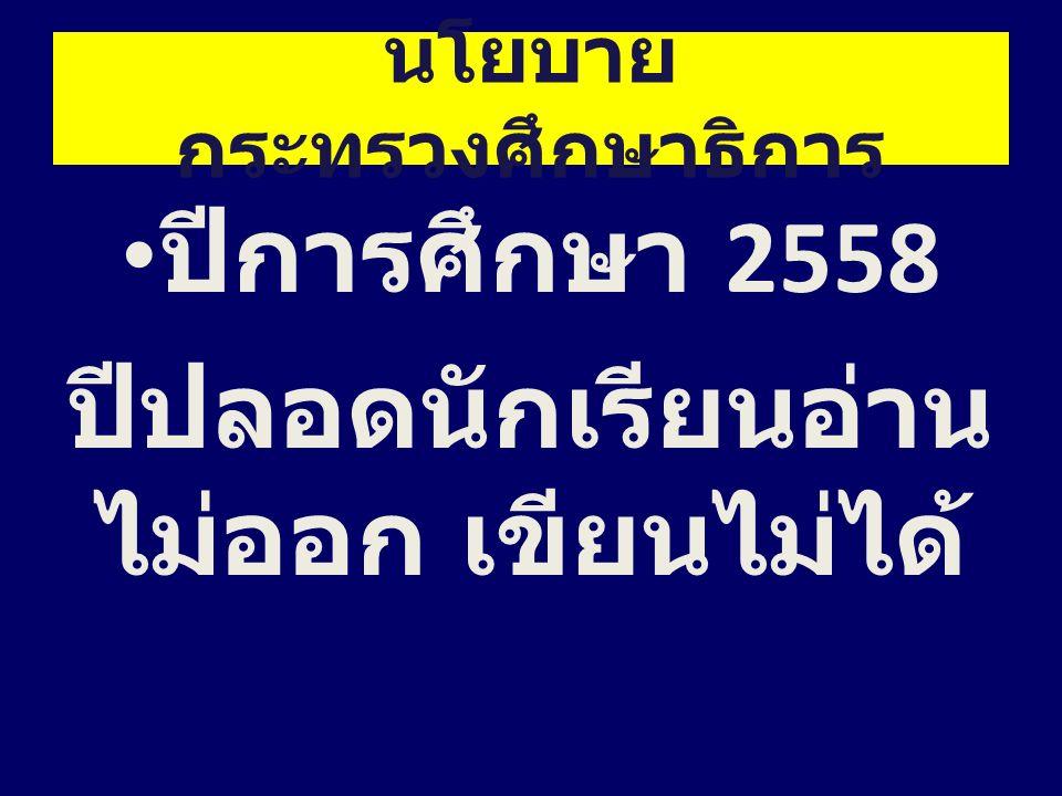 นโยบาย กระทรวงศึกษาธิการ ปีการศึกษา 2558 ปีปลอดนักเรียนอ่าน ไม่ออก เขียนไม่ได้