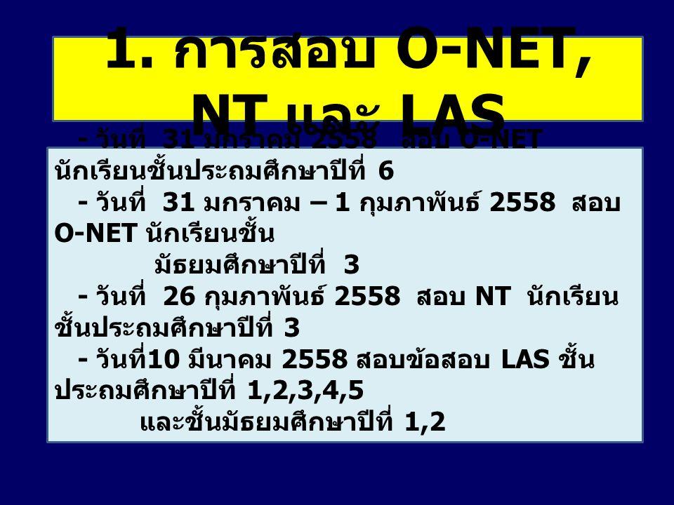 1. การสอบ O-NET, NT และ LAS - วันที่ 31 มกราคม 2558 สอบ O-NET นักเรียนชั้นประถมศึกษาปีที่ 6 - วันที่ 31 มกราคม – 1 กุมภาพันธ์ 2558 สอบ O-NET นักเรียนช
