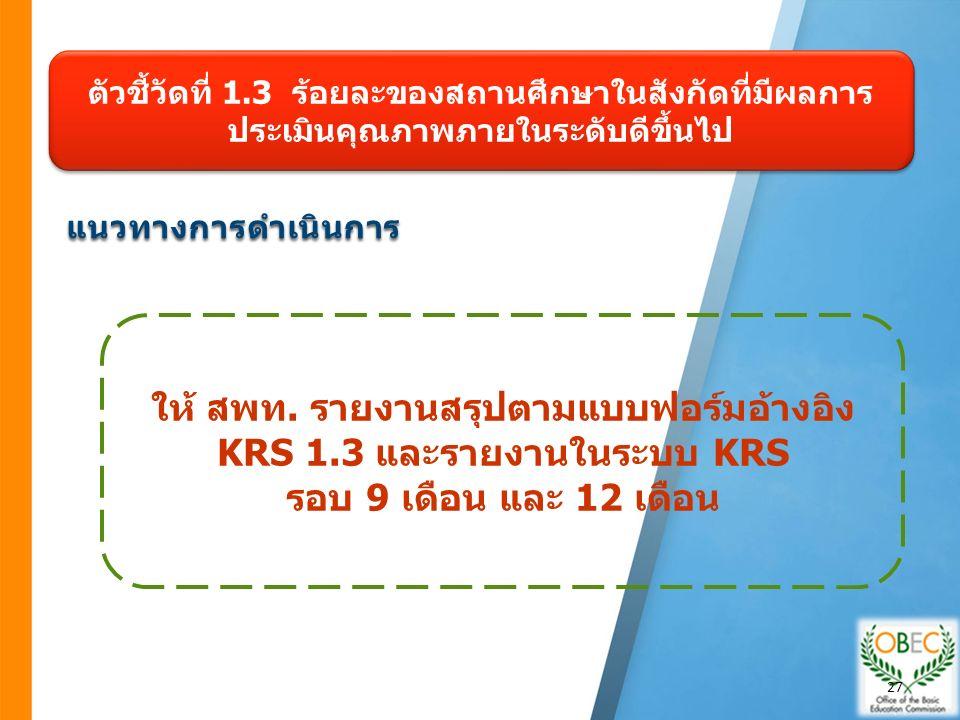 แนวทางการดำเนินการ ตัวชี้วัดที่ 1.3 ร้อยละของสถานศึกษาในสังกัดที่มีผลการ ประเมินคุณภาพภายในระดับดีขึ้นไป ให้ สพท. รายงานสรุปตามแบบฟอร์มอ้างอิง KRS 1.3