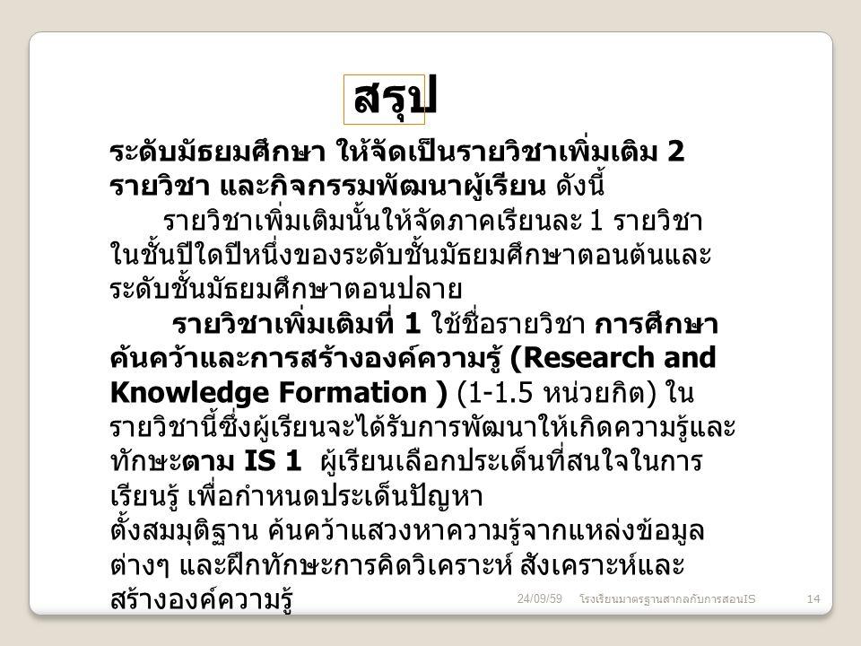 24/09/59 โรงเรียนมาตรฐานสากลกับการสอน IS 14 สรุป ระดับมัธยมศึกษา ให้จัดเป็นรายวิชาเพิ่มเติม 2 รายวิชา และกิจกรรมพัฒนาผู้เรียน ดังนี้ รายวิชาเพิ่มเติมนั้นให้จัดภาคเรียนละ 1 รายวิชา ในชั้นปีใดปีหนึ่งของระดับชั้นมัธยมศึกษาตอนต้นและ ระดับชั้นมัธยมศึกษาตอนปลาย รายวิชาเพิ่มเติมที่ 1 ใช้ชื่อรายวิชา การศึกษา ค้นคว้าและการสร้างองค์ความรู้ (Research and Knowledge Formation ) (1-1.5 หน่วยกิต ) ใน รายวิชานี้ซึ่งผู้เรียนจะได้รับการพัฒนาให้เกิดความรู้และ ทักษะตาม IS 1 ผู้เรียนเลือกประเด็นที่สนใจในการ เรียนรู้ เพื่อกำหนดประเด็นปัญหา ตั้งสมมุติฐาน ค้นคว้าแสวงหาความรู้จากแหล่งข้อมูล ต่างๆ และฝึกทักษะการคิดวิเคราะห์ สังเคราะห์และ สร้างองค์ความรู้