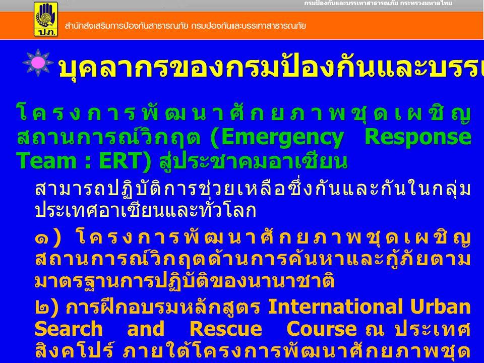 โครงการพัฒนาศักยภาพชุดเผชิญ สถานการณ์วิกฤต (Emergency Response Team : ERT) สู่ประชาคมอาเซียน สามารถปฏิบัติการช่วยเหลือซึ่งกันและกันในกลุ่ม ประเทศอาเซียนและทั่วโลก ๑ ) โครงการพัฒนาศักยภาพชุดเผชิญ สถานการณ์วิกฤตด้านการค้นหาและกู้ภัยตาม มาตรฐานการปฏิบัติของนานาชาติ ๒ ) การฝึกอบรมหลักสูตร International Urban Search and Rescue Course ณ ประเทศ สิงคโปร์ ภายใต้โครงการพัฒนาศักยภาพชุด เผชิญสถานการณ์ บุคลากรของกรมป้องกันและบรรเทาสาธารณภัย