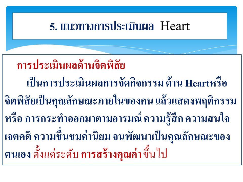 5. แนวทางการประเมินผล Heart การประเมินผลด้านจิตพิสัย เป็นการประเมินผลการจัดกิจกรรม ด้าน Heartหรือ จิตพิสัยเป็นคุณลักษณะภายในของคน แล้วแสดงพฤติกรรม หรื
