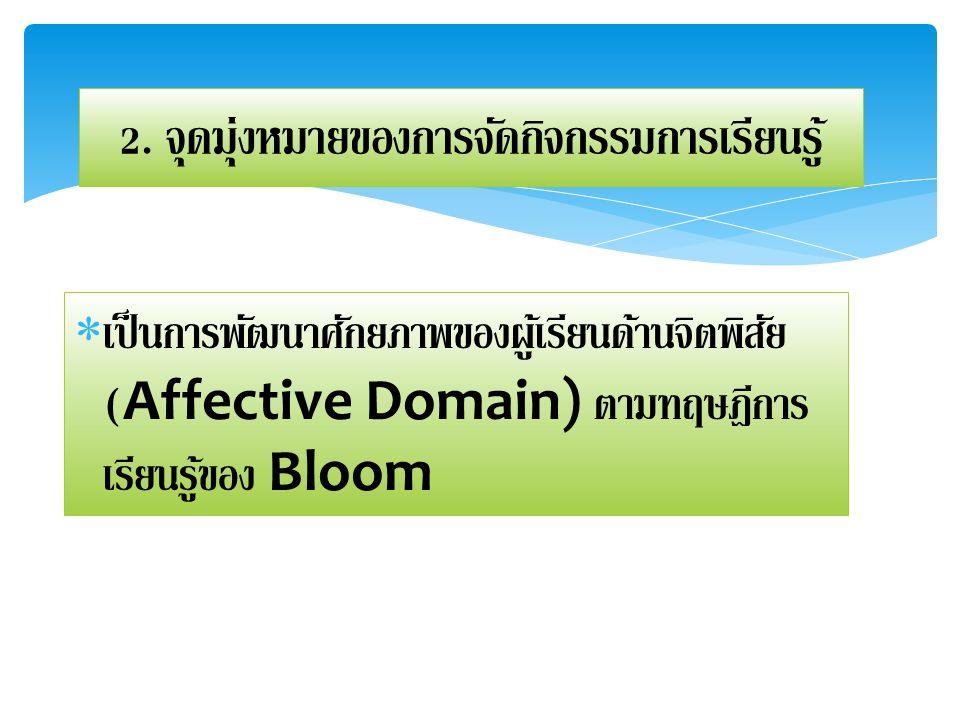 2. จุดมุ่งหมายของการจัดกิจกรรมการเรียนรู้  เป็นการพัฒนาศักยภาพของผู้เรียนด้านจิตพิสัย (Affective Domain) ตามทฤษฎีการ เรียนรู้ของ Bloom