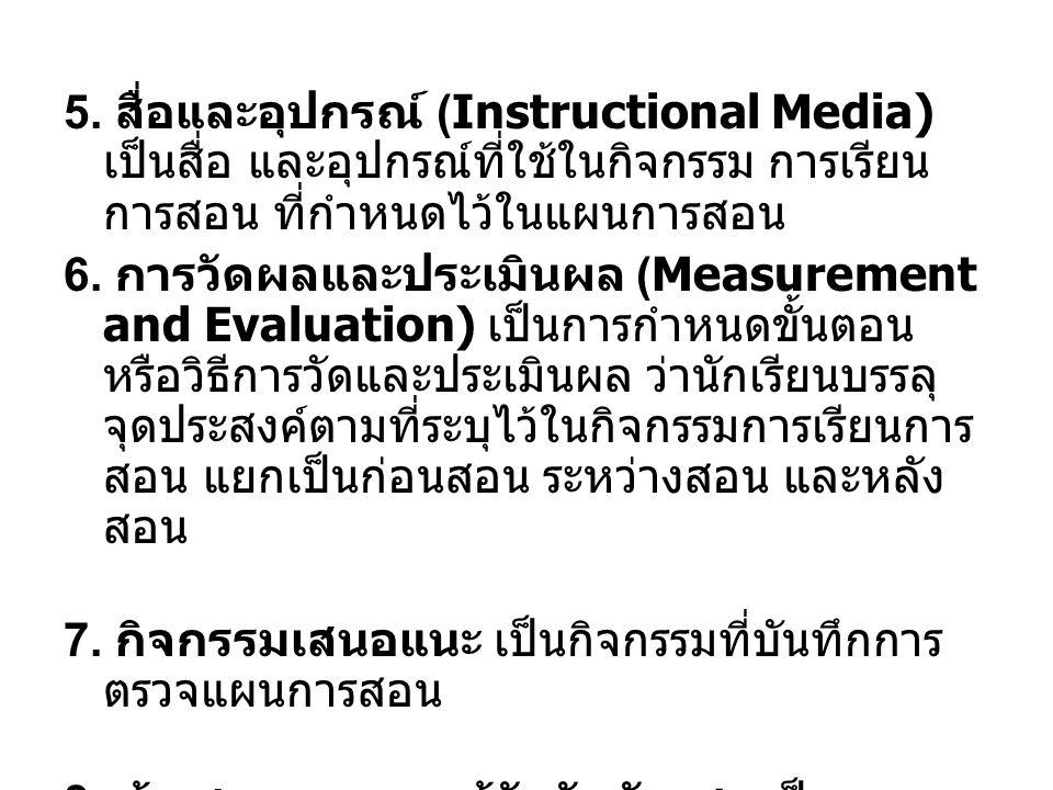 5. สื่อและอุปกรณ์ (Instructional Media) เป็นสื่อ และอุปกรณ์ที่ใช้ในกิจกรรม การเรียน การสอน ที่กำหนดไว้ในแผนการสอน 6. การวัดผลและประเมินผล (Measurement