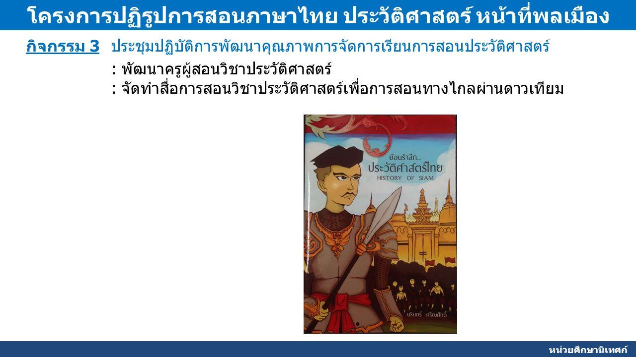 หน่วยศึกษานิเทศก์ โครงการปฏิรูปการสอนภาษาไทย ประวัติศาสตร์ หน้าที่พลเมือง กิจกรรม 3 ประชุมปฏิบัติการพัฒนาคุณภาพการจัดการเรียนการสอนประวัติศาสตร์ : พัฒนาครูผู้สอนวิชาประวัติศาสตร์ : จัดทำสื่อการสอนวิชาประวัติศาสตร์เพื่อการสอนทางไกลผ่านดาวเทียม