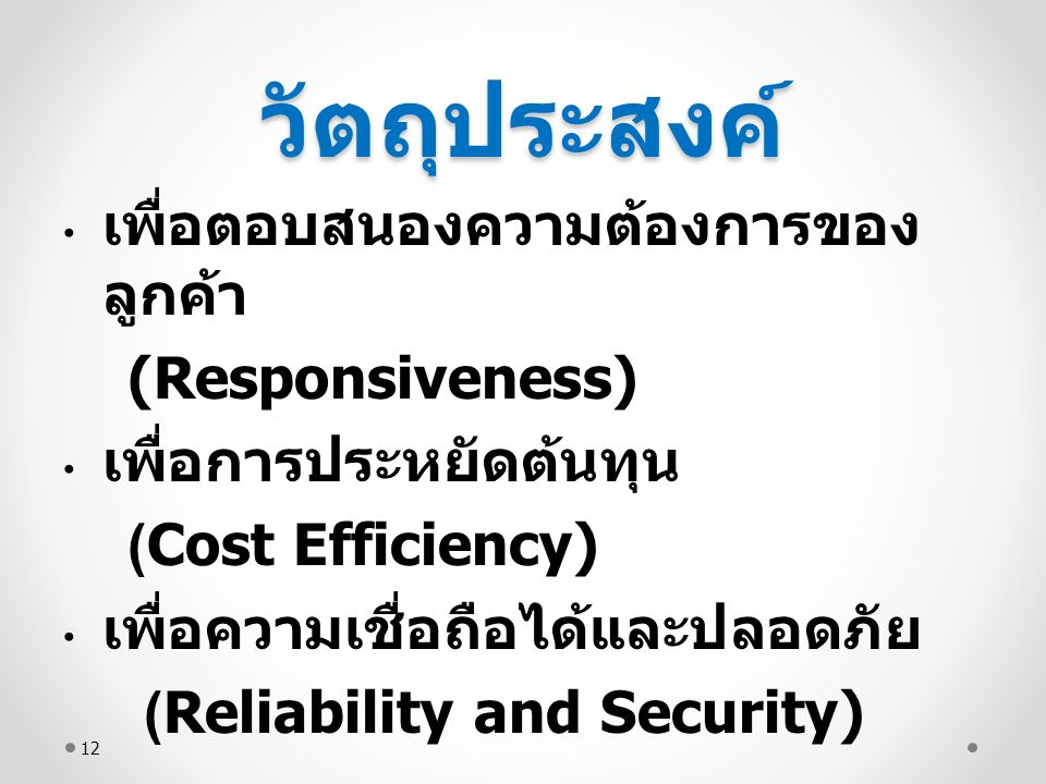 วัตถุประสงค์ เพื่อตอบสนองความต้องการของ ลูกค้า (Responsiveness) เพื่อการประหยัดต้นทุน (Cost Efficiency) เพื่อความเชื่อถือได้และปลอดภัย (Reliability and Security) 12