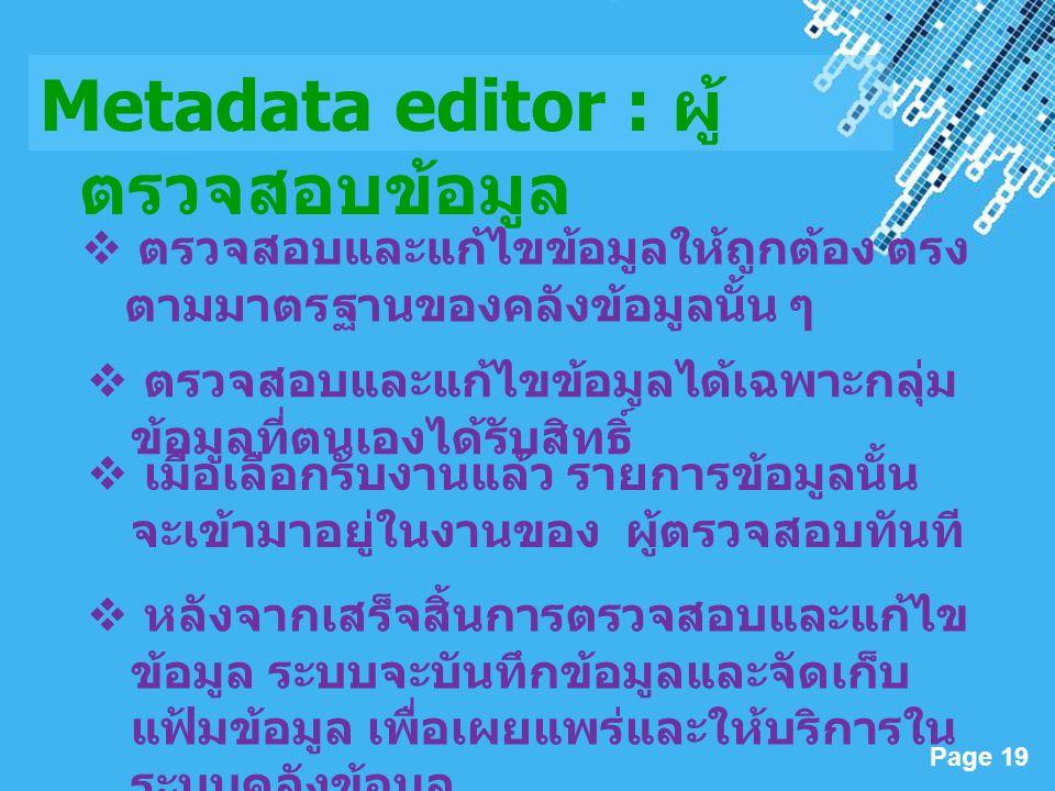 Powerpoint Templates Page 19 Metadata editor : ผู้ ตรวจสอบข้อมูล  ตรวจสอบและแก้ไขข้อมูลได้เฉพาะกลุ่ม ข้อมูลที่ตนเองได้รับสิทธิ์  เมื่อเลือกรับงานแล้ว รายการข้อมูลนั้น จะเข้ามาอยู่ในงานของ ผู้ตรวจสอบทันที  หลังจากเสร็จสิ้นการตรวจสอบและแก้ไข ข้อมูล ระบบจะบันทึกข้อมูลและจัดเก็บ แฟ้มข้อมูล เพื่อเผยแพร่และให้บริการใน ระบบคลังข้อมูล  ตรวจสอบและแก้ไขข้อมูลให้ถูกต้อง ตรง ตามมาตรฐานของคลังข้อมูลนั้น ๆ
