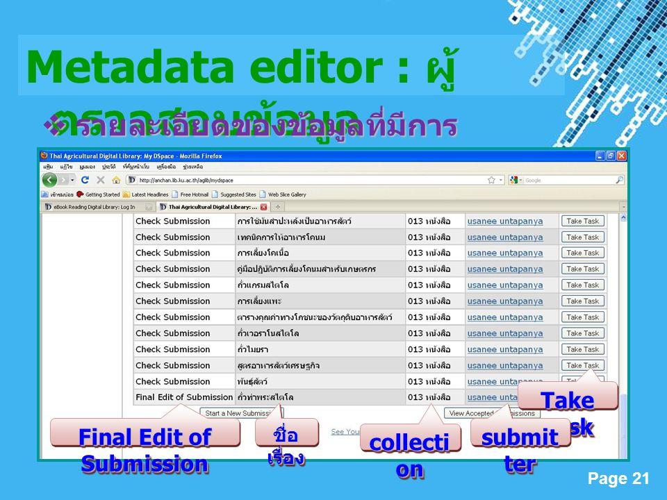 Powerpoint Templates Page 21 Metadata editor : ผู้ ตรวจสอบข้อมูล  รายละเอียดของข้อมูลที่มีการ submit เข้าระบบ Final Edit of Submission ชื่อ เรื่อง collecti on Take Task submit ter