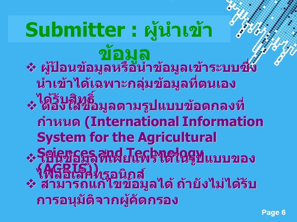 Powerpoint Templates Page 6 Submitter : ผู้นำเข้า ข้อมูล  ต้องใส่ข้อมูลตามรูปแบบข้อตกลงที่ กำหนด (International Information System for the Agricultural Sciences and Technology (AGRIS))  เป็นข้อมูลที่เผยแพร่ได้ในรูปแบบของ ไฟล์อิเล็กทรอนิกส์  ผู้ป้อนข้อมูลหรือนำข้อมูลเข้าระบบซึ่ง นำเข้าได้เฉพาะกลุ่มข้อมูลที่ตนเอง ได้รับสิทธิ์  สามารถแก้ไขข้อมูลได้ ถ้ายังไม่ได้รับ การอนุมัติจากผู้คัดกรอง