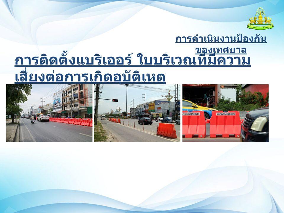 การดำเนินงานป้องกัน ของเทศบาล การติดตั้งแบริเออร์ ใบบริเวณที่มีความ เสี่ยงต่อการเกิดอุบัติเหตุ