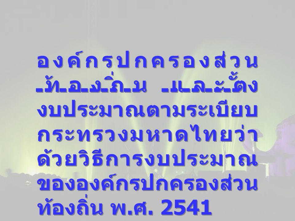 องค์กรปกครองส่วน ท้องถิ่น และตั้ง งบประมาณตามระเบียบ กระทรวงมหาดไทยว่า ด้วยวิธีการงบประมาณ ขององค์กรปกครองส่วน ท้องถิ่น พ. ศ. 2541