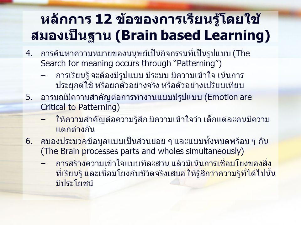 หลักการ 12 ข้อของการเรียนรู้โดยใช้ สมองเป็นฐาน (Brain based Learning) 4.การค้นหาความหมายของมนุษย์เป็นกิจกรรมที่เป็นรูปแบบ (The Search for meaning occurs through Patterning ) –การเรียนรู้ จะต้องมีรูปแบบ มีระบบ มีความเข้าใจ เน้นการ ประยุกต์ใช้ หรือยกตัวอย่างจริง หรือตัวอย่างเปรียบเทียบ 5.อารมณ์มีความสำคัญต่อการทำงานแบบมีรูปแบบ (Emotion are Critical to Patterning) –ให้ความสำคัญต่อความรู้สึก มีความเข้าใจว่า เด็กแต่ละคนมีความ แตกต่างกัน 6.สมองประมวลข้อมูลแบบเป็นส่วนย่อย ๆ และแบบทั้งหมดพร้อม ๆ กัน (The Brain processes parts and wholes simultaneously) –การสร้างความเข้าใจแบบทีละส่วน แล้วมีเน้นการเชื่อมโยงของสิ่ง ที่เรียนรู้ และเชื่อมโยงกับชีวิตจริงเสมอ ให้รู้สึกว่าความรู้ที่ได้ไปนั้น มีประโยชน์