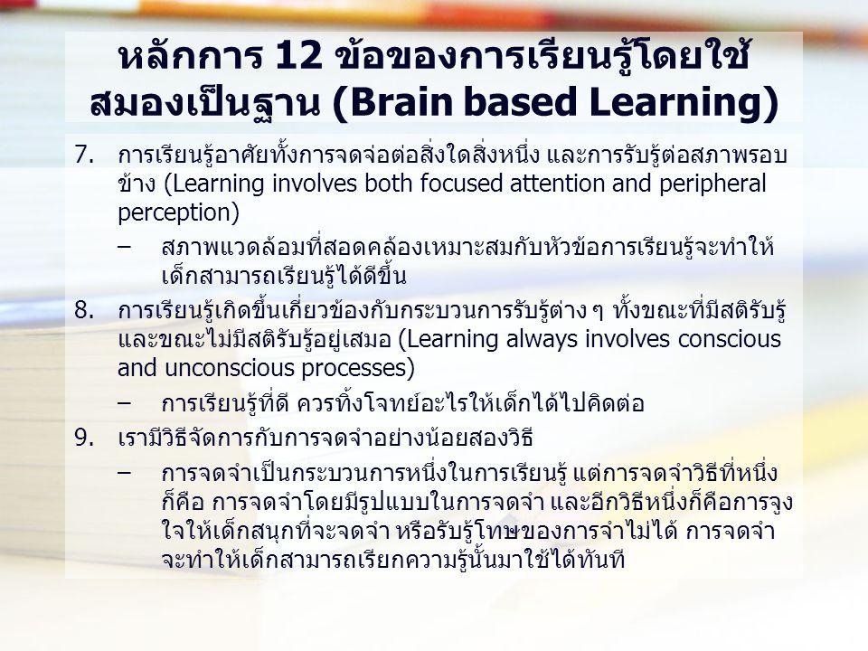 หลักการ 12 ข้อของการเรียนรู้โดยใช้ สมองเป็นฐาน (Brain based Learning) 7.การเรียนรู้อาศัยทั้งการจดจ่อต่อสิ่งใดสิ่งหนึ่ง และการรับรู้ต่อสภาพรอบ ข้าง (Learning involves both focused attention and peripheral perception) –สภาพแวดล้อมที่สอดคล้องเหมาะสมกับหัวข้อการเรียนรู้จะทำให้ เด็กสามารถเรียนรู้ได้ดีขึ้น 8.การเรียนรู้เกิดขึ้นเกี่ยวข้องกับกระบวนการรับรู้ต่าง ๆ ทั้งขณะที่มีสติรับรู้ และขณะไม่มีสติรับรู้อยู่เสมอ (Learning always involves conscious and unconscious processes) –การเรียนรู้ที่ดี ควรทิ้งโจทย์อะไรให้เด็กได้ไปคิดต่อ 9.เรามีวิธีจัดการกับการจดจำอย่างน้อยสองวิธี –การจดจำเป็นกระบวนการหนึ่งในการเรียนรู้ แต่การจดจำวิธีที่หนึ่ง ก็คือ การจดจำโดยมีรูปแบบในการจดจำ และอีกวิธีหนึ่งก็คือการจูง ใจให้เด็กสนุกที่จะจดจำ หรือรับรู้โทษของการจำไม่ได้ การจดจำ จะทำให้เด็กสามารถเรียกความรู้นั้นมาใช้ได้ทันที