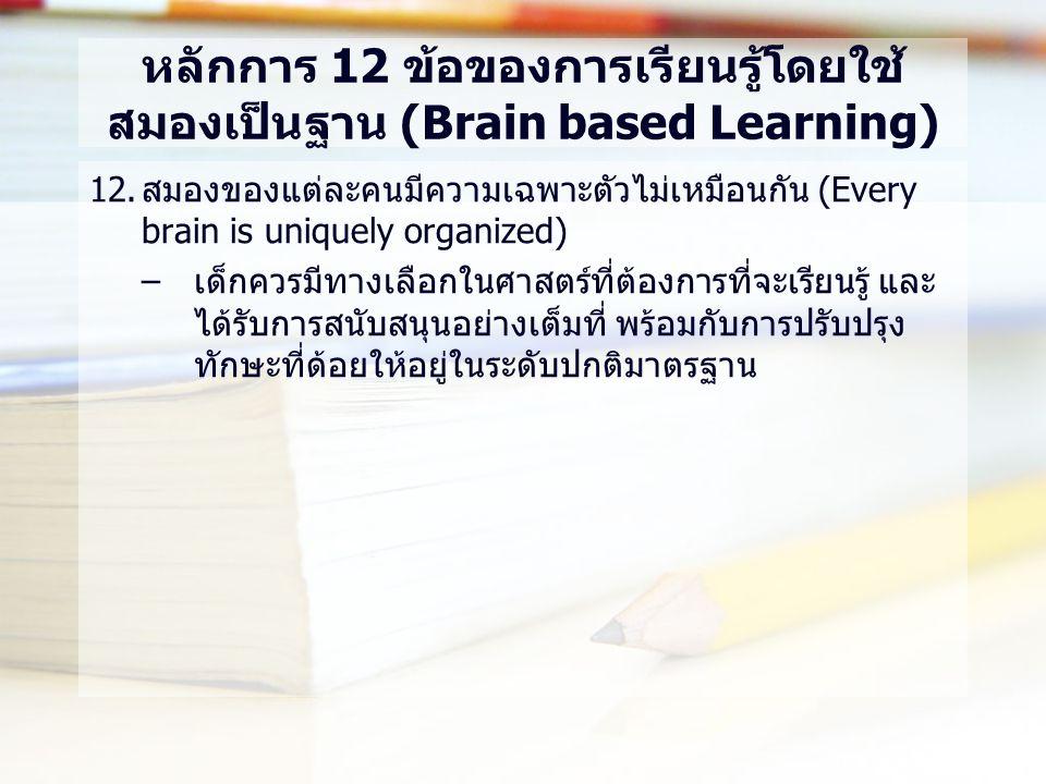 หลักการ 12 ข้อของการเรียนรู้โดยใช้ สมองเป็นฐาน (Brain based Learning) 12.สมองของแต่ละคนมีความเฉพาะตัวไม่เหมือนกัน (Every brain is uniquely organized) –เด็กควรมีทางเลือกในศาสตร์ที่ต้องการที่จะเรียนรู้ และ ได้รับการสนับสนุนอย่างเต็มที่ พร้อมกับการปรับปรุง ทักษะที่ด้อยให้อยู่ในระดับปกติมาตรฐาน