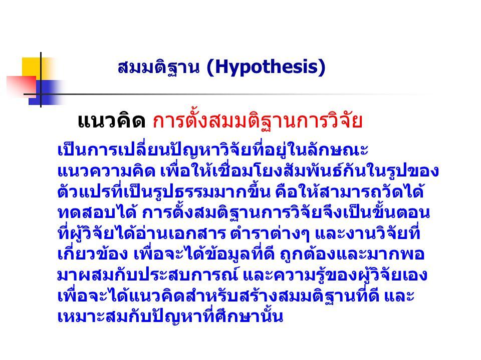 สมมติฐาน (Hypothesis) แนวคิด การตั้งสมมติฐานการวิจัย เป็นการเปลี่ยนปัญหาวิจัยที่อยู่ในลักษณะ แนวความคิด เพื่อให้เชื่อมโยงสัมพันธ์กันในรูปของ ตัวแปรที่เป็นรูปธรรมมากขึ้น คือให้สามารถวัดได้ ทดสอบได้ การตั้งสมติฐานการวิจัยจึงเป็นขั้นตอน ที่ผู้วิจัยได้อ่านเอกสาร ตำราต่างๆ และงานวิจัยที่ เกี่ยวข้อง เพื่อจะได้ข้อมูลที่ดี ถูกต้องและมากพอ มาผสมกับประสบการณ์ และความรู้ของผู้วิจัยเอง เพื่อจะได้แนวคิดสำหรับสร้างสมมติฐานที่ดี และ เหมาะสมกับปัญหาที่ศึกษานั้น