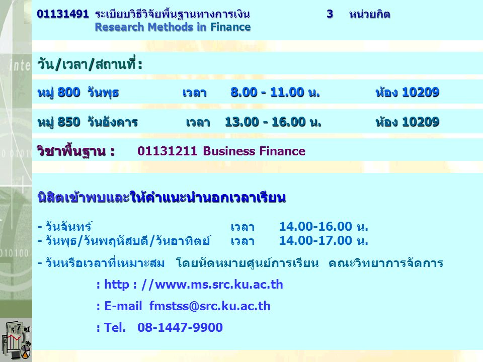 วัน / เวลา / สถานที่ : หมู่ 800 วันพุธ เวลา 8.00 - 11.00 น.ห้อง 10209 01131491 ระเบียบวิธีวิจัยพื้นฐานทางการเงิน3 หน่วยกิต 01131491 ระเบียบวิธีวิจัยพื้นฐานทางการเงิน 3 หน่วยกิต Research Methods in Finance Research Methods in Finance หมู่ 850 วันอังคาร เวลา 13.00 - 16.00 น.ห้อง 10209 นิสิตเข้าพบและให้คำแนะนำนอกเวลาเรียน นิสิตเข้าพบและให้คำแนะนำนอกเวลาเรียน - วันจันทร์เวลา14.00-16.00 น.