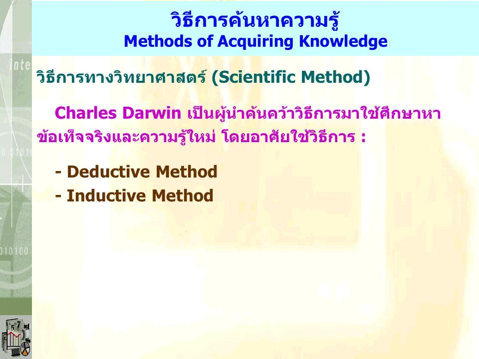 วิธีการค้นหาความรู้ Methods of Acquiring Knowledge วิธีการทางวิทยาศาสตร์ (Scientific Method) Charles Darwin เป็นผู้นำค้นคว้าวิธีการมาใช้ศึกษาหา ข้อเท็จจริงและความรู้ใหม่ โดยอาศัยใช้วิธีการ : - Deductive Method - Inductive Method
