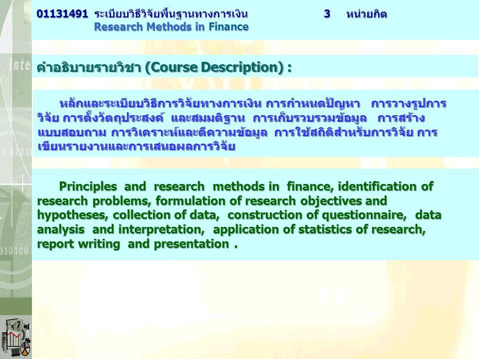 คำอธิบายรายวิชา (Course Description) : หลักและระเบียบวิธีการวิจัยทางการเงิน การกำหนดปัญหา การวางรูปการ วิจัย การตั้งวัตถุประสงค์ และสมมติฐาน การเก็บรวบรวมข้อมูล การสร้าง แบบสอบถาม การวิเคราะห์และตีความข้อมูล การใช้สถิติสำหรับการวิจัย การ เขียนรายงานและการเสนอผลการวิจัย Principles and research methods in finance, identification of Principles and research methods in finance, identification of research problems, formulation of research objectives and hypotheses, collection of data, construction of questionnaire, data analysis and interpretation, application of statistics of research, report writing and presentation.