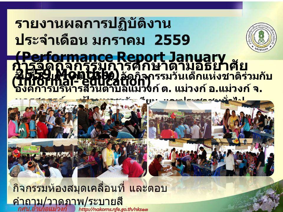 รายงานผลการปฏิบัติงาน ประจำเดือน มกราคม 2559 (Performance Report January 2559 Monthly) การจัดกิจกรรมการศึกษาตามอัธยาศัย (Informal- education) วันที่ 8 มกราคม 2559 จัดกิจกรรมวันเด็กแห่งชาติร่วมกับ องค์การบริหารส่วนตำบลแม่วงก์ ต.