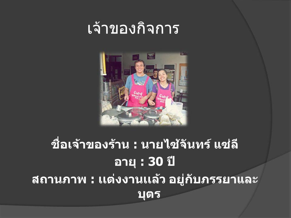 เจ้าของกิจการ ชื่อเจ้าของร้าน : นายไซ้จันทร์ แซ่ลี อายุ : 30 ปี สถานภาพ : เเต่งงานเเล้ว อยู่กับภรรยาและ บุตร