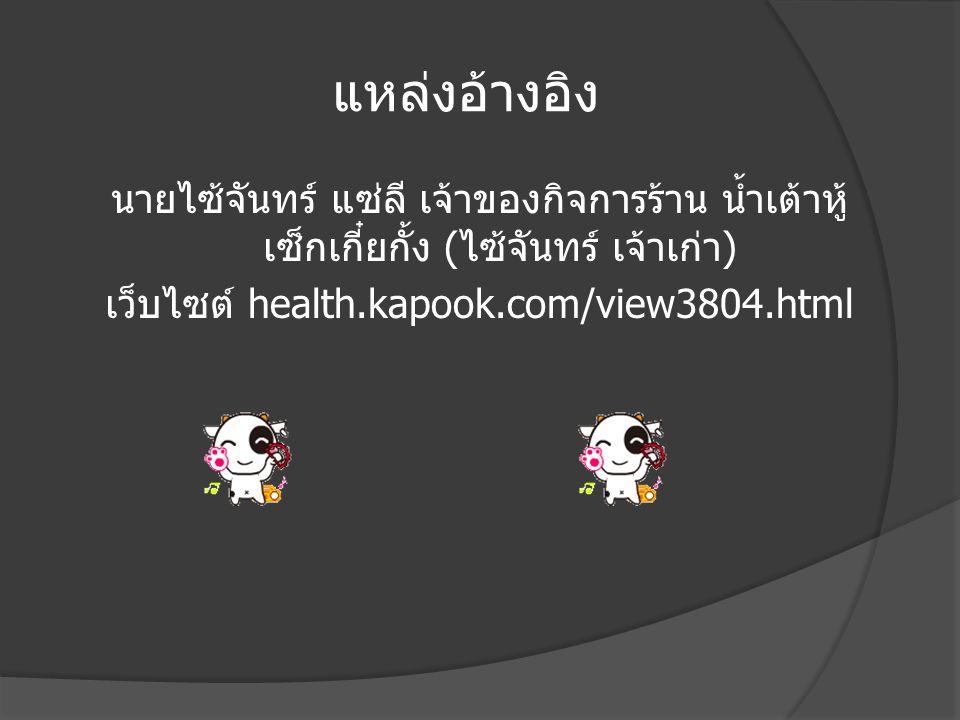 แหล่งอ้างอิง นายไซ้จันทร์ แซ่ลี เจ้าของกิจการร้าน น้ำเต้าหู้ เซ็กเกี๋ยกั้ง ( ไซ้จันทร์ เจ้าเก่า ) เว็บไซต์ health.kapook.com/view3804.html