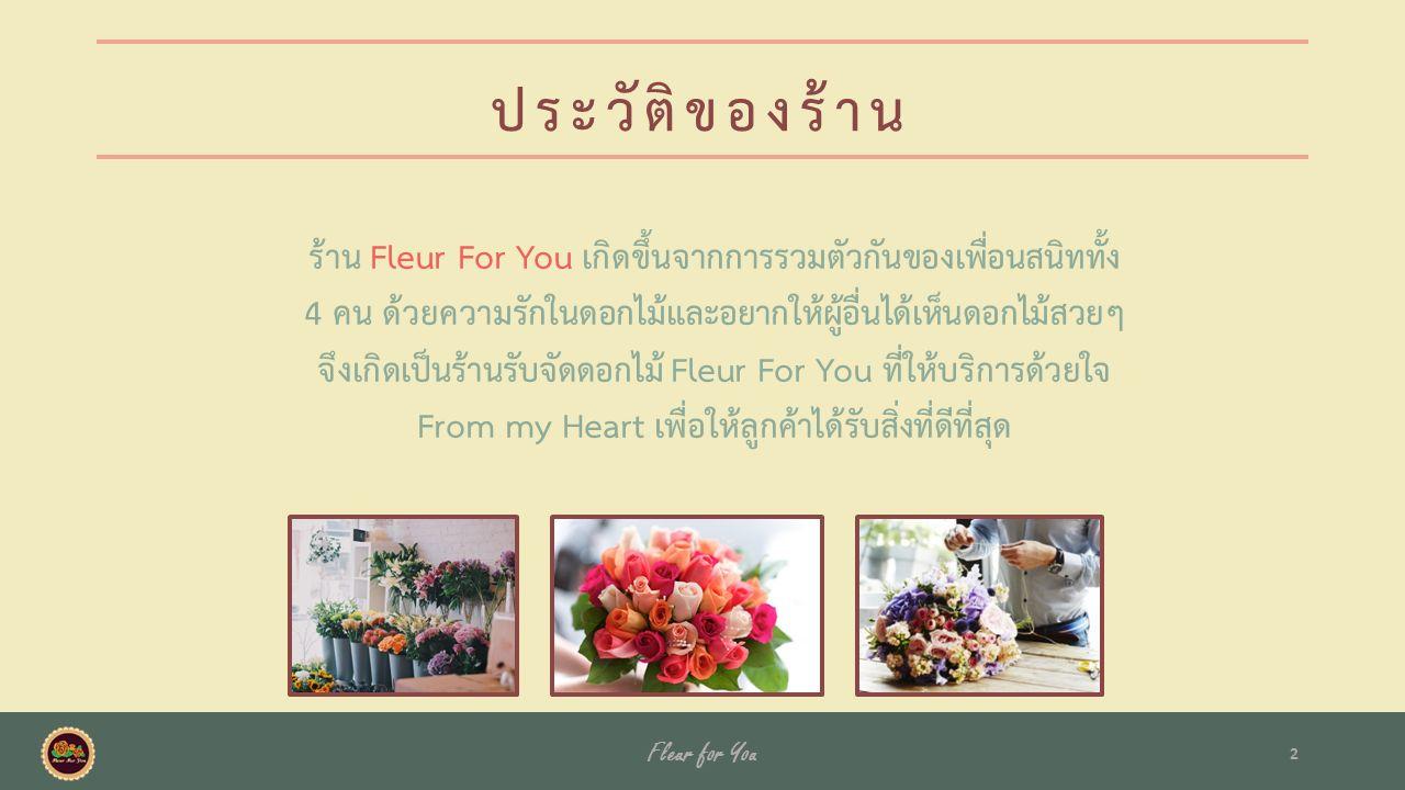 ประวัติของร้าน ร้าน Fleur For You เกิดขึ้นจากการรวมตัวกันของเพื่อนสนิททั้ง 4 คน ด้วยความรักในดอกไม้และอยากให้ผู้อื่นได้เห็นดอกไม้สวยๆ จึงเกิดเป็นร้านรับจัดดอกไม้ Fleur For You ที่ให้บริการด้วยใจ From my Heart เพื่อให้ลูกค้าได้รับสิ่งที่ดีที่สุด Fleur for You 2