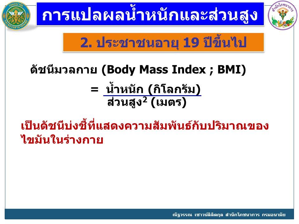 การแปลผลน้ำหนักและส่วนสูง 2. ประชาชนอายุ 19 ปีขึ้นไป ดัชนีมวลกาย (Body Mass Index ; BMI) = น้ำหนัก (กิโลกรัม) ส่วนสูง 2 (เมตร) เป็นดัชนีบ่งชี้ที่แสดงค