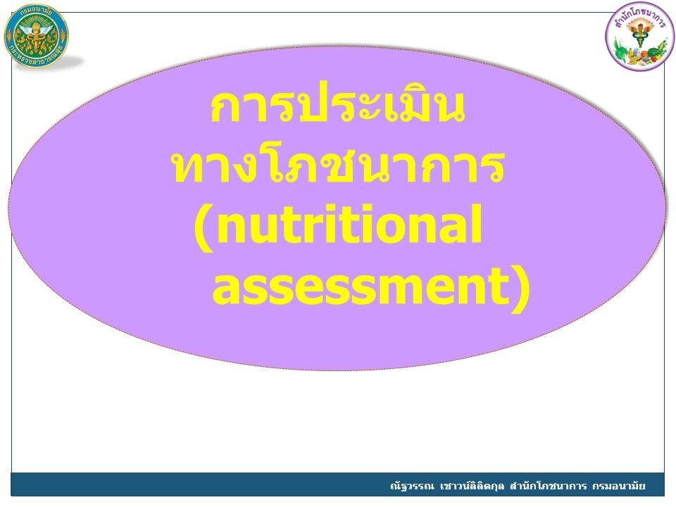 การประเมิน ทางโภชนาการ (nutritional assessment) ณัฐวรรณ เชาวน์ลิลิตกุล สำนักโภชนาการ กรมอนามัย