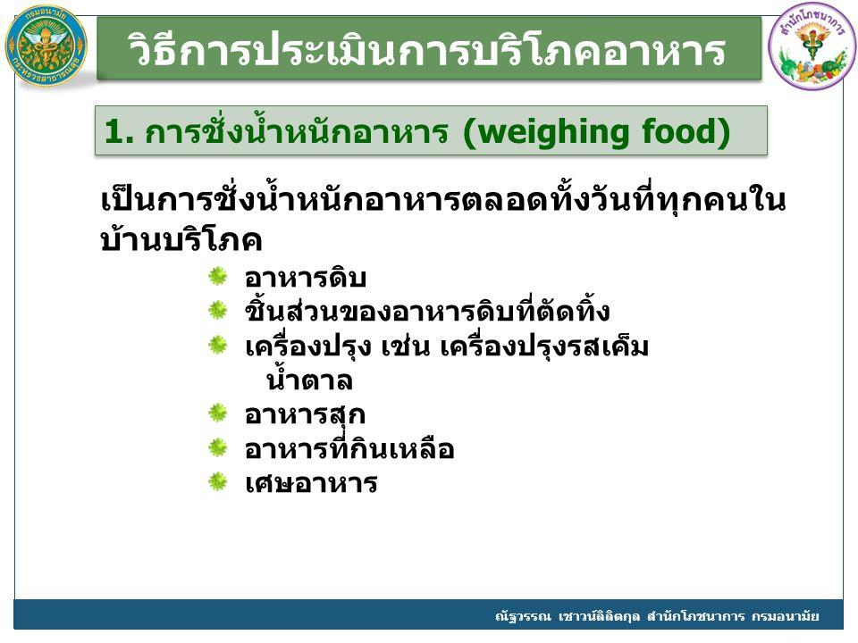 วิธีการประเมินการบริโภคอาหาร 1. การชั่งน้ำหนักอาหาร (weighing food) อาหารดิบ ชิ้นส่วนของอาหารดิบที่ตัดทิ้ง เครื่องปรุง เช่น เครื่องปรุงรสเค็ม น้ำตาล อ
