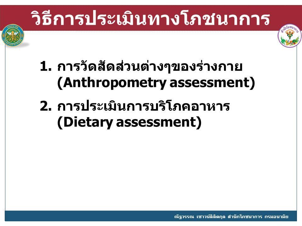 วิธีการประเมินทางโภชนาการ 1.การวัดสัดส่วนต่างๆของร่างกาย (Anthropometry assessment) 2.การประเมินการบริโภคอาหาร (Dietary assessment) ณัฐวรรณ เชาวน์ลิลิตกุล สำนักโภชนาการ กรมอนามัย