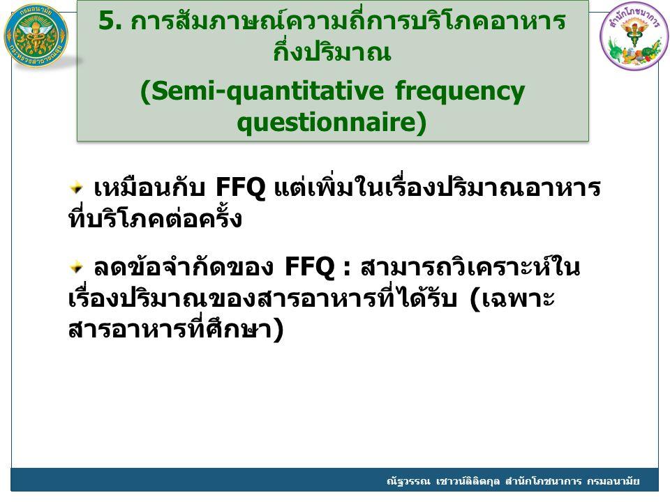 5. การสัมภาษณ์ความถี่การบริโภคอาหาร กึ่งปริมาณ (Semi-quantitative frequency questionnaire) 5. การสัมภาษณ์ความถี่การบริโภคอาหาร กึ่งปริมาณ (Semi-quanti