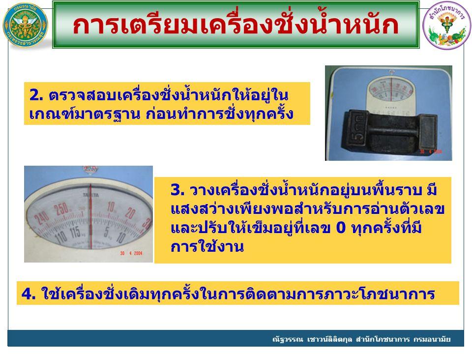 2. ตรวจสอบเครื่องชั่งน้ำหนักให้อยู่ใน เกณฑ์มาตรฐาน ก่อนทำการชั่งทุกครั้ง ณัฐวรรณ เชาวน์ลิลิตกุล สำนักโภชนาการ กรมอนามัย การเตรียมเครื่องชั่งน้ำหนัก 4.