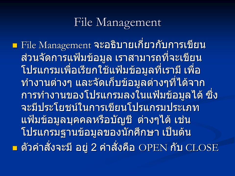 File Management File Management จะอธิบายเกี่ยวกับการเขียน ส่วนจัดการแฟ้มข้อมูล เราสามารถที่จะเขียน โปรแกรมเพื่อเรียกใช้แฟ้มข้อมูลที่เรามี เพื่อ ทำงานต่างๆ และจัดเก็บข้อมูลต่างๆที่ได้จาก การทำงานของโปรแกรมลงในแฟ้มข้อมูลได้ ซึ่ง จะมีประโยชน์ในการเขียนโปรแกรมประเภท แฟ้มข้อมูลบุคคลหรือบัญชี ต่างๆได้ เช่น โปรแกรมฐานข้อมูลของนักศึกษา เป็นต้น File Management จะอธิบายเกี่ยวกับการเขียน ส่วนจัดการแฟ้มข้อมูล เราสามารถที่จะเขียน โปรแกรมเพื่อเรียกใช้แฟ้มข้อมูลที่เรามี เพื่อ ทำงานต่างๆ และจัดเก็บข้อมูลต่างๆที่ได้จาก การทำงานของโปรแกรมลงในแฟ้มข้อมูลได้ ซึ่ง จะมีประโยชน์ในการเขียนโปรแกรมประเภท แฟ้มข้อมูลบุคคลหรือบัญชี ต่างๆได้ เช่น โปรแกรมฐานข้อมูลของนักศึกษา เป็นต้น ตัวคำสั่งจะมี อยู่ 2 คำสั่งคือ OPEN กับ CLOSE ตัวคำสั่งจะมี อยู่ 2 คำสั่งคือ OPEN กับ CLOSE