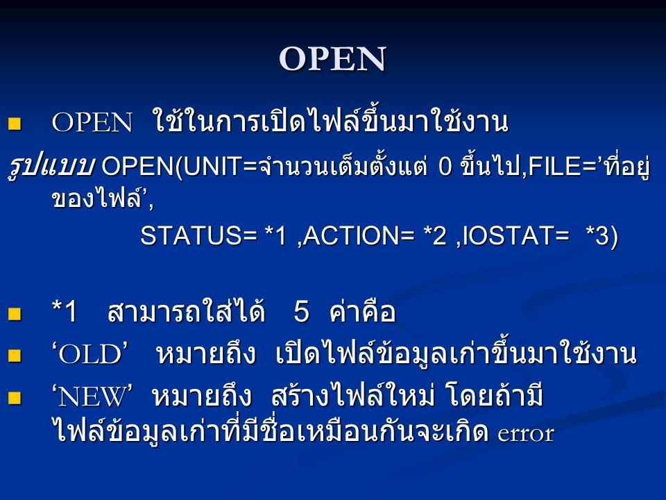 OPEN OPEN ใช้ในการเปิดไฟล์ขึ้นมาใช้งาน OPEN ใช้ในการเปิดไฟล์ขึ้นมาใช้งาน รูปแบบ OPEN(UNIT= จำนวนเต็มตั้งแต่ 0 ขึ้นไป,FILE=' ที่อยู่ ของไฟล์ ', STATUS= *1,ACTION= *2,IOSTAT= *3) *1 สามารถใส่ได้ 5 ค่าคือ *1 สามารถใส่ได้ 5 ค่าคือ ' OLD ' หมายถึง เปิดไฟล์ข้อมูลเก่าขึ้นมาใช้งาน ' OLD ' หมายถึง เปิดไฟล์ข้อมูลเก่าขึ้นมาใช้งาน ' NEW ' หมายถึง สร้างไฟล์ใหม่ โดยถ้ามี ไฟล์ข้อมูลเก่าที่มีชื่อเหมือนกันจะเกิด error ' NEW ' หมายถึง สร้างไฟล์ใหม่ โดยถ้ามี ไฟล์ข้อมูลเก่าที่มีชื่อเหมือนกันจะเกิด error