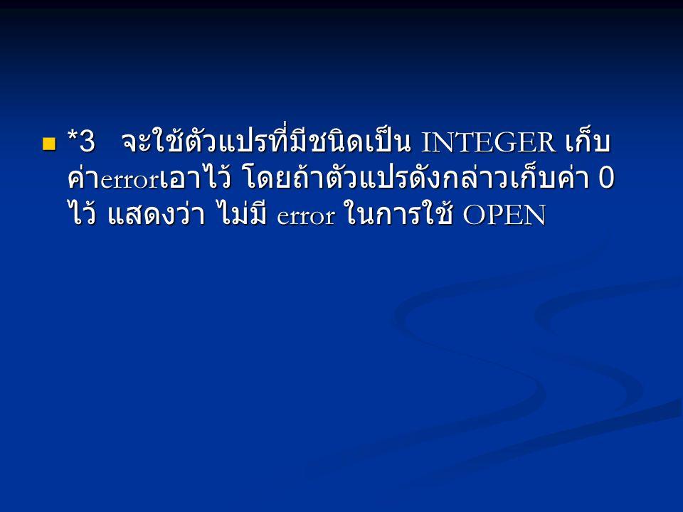 *3 จะใช้ตัวแปรที่มีชนิดเป็น INTEGER เก็บ ค่า error เอาไว้ โดยถ้าตัวแปรดังกล่าวเก็บค่า 0 ไว้ แสดงว่า ไม่มี error ในการใช้ OPEN *3 จะใช้ตัวแปรที่มีชนิดเป็น INTEGER เก็บ ค่า error เอาไว้ โดยถ้าตัวแปรดังกล่าวเก็บค่า 0 ไว้ แสดงว่า ไม่มี error ในการใช้ OPEN
