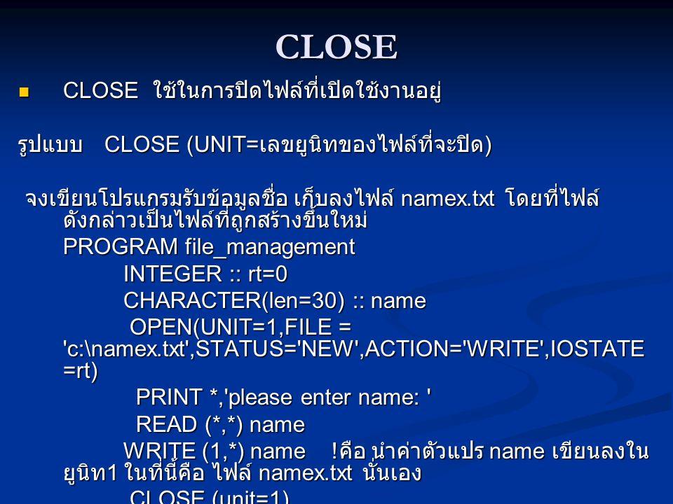 CLOSE CLOSE ใช้ในการปิดไฟล์ที่เปิดใช้งานอยู่ CLOSE ใช้ในการปิดไฟล์ที่เปิดใช้งานอยู่ รูปแบบ CLOSE (UNIT= เลขยูนิทของไฟล์ที่จะปิด ) จงเขียนโปรแกรมรับข้อมูลชื่อ เก็บลงไฟล์ namex.txt โดยที่ไฟล์ ดังกล่าวเป็นไฟล์ที่ถูกสร้างขึ้นใหม่ จงเขียนโปรแกรมรับข้อมูลชื่อ เก็บลงไฟล์ namex.txt โดยที่ไฟล์ ดังกล่าวเป็นไฟล์ที่ถูกสร้างขึ้นใหม่ PROGRAM file_management INTEGER :: rt=0 INTEGER :: rt=0 CHARACTER(len=30) :: name CHARACTER(len=30) :: name OPEN(UNIT=1,FILE = c:\namex.txt ,STATUS= NEW ,ACTION= WRITE ,IOSTATE =rt) OPEN(UNIT=1,FILE = c:\namex.txt ,STATUS= NEW ,ACTION= WRITE ,IOSTATE =rt) PRINT *, please enter name: PRINT *, please enter name: READ (*,*) name READ (*,*) name WRITE (1,*) name .