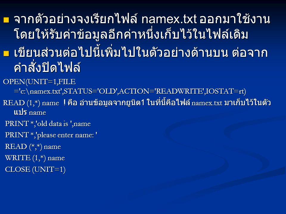 PROGRAM file_management INTEGER :: rt=0 INTEGER :: rt=0 CHARACTER(len=30) :: name CHARACTER(len=30) :: name OPEN(UNIT=1,FILE = c:\namex.txt ,STATUS= NEW ,ACTION= WRITE ,IOSTATE=rt) PRINT *, please enter name: PRINT *, please enter name: READ (*,*) name WRITE (1,*) name CLOSE (unit=1) OPEN(UNIT=1,FILE = c:\namex.txt ,STATUS= OLD ,ACTION= READWRITE ,IOSTAT=rt) READ (1,*) name PRINT *, old data is ,name PRINT *, please enter name: READ (*,*) name WRITE (1,*) name CLOSE (UNIT=1) END PROGRAM