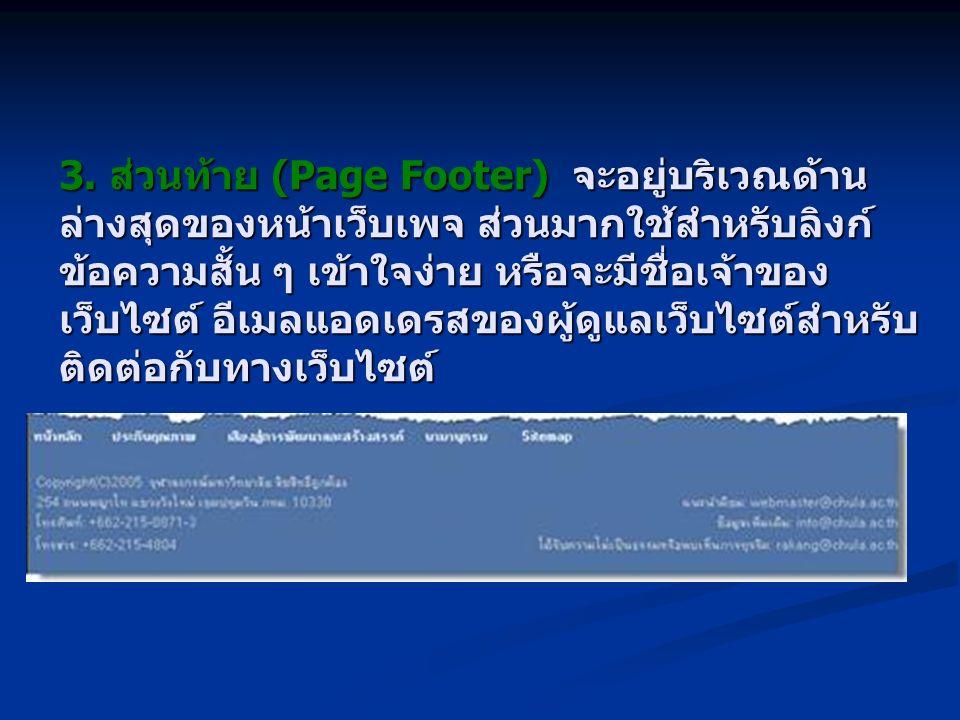 3. ส่วนท้าย (Page Footer) จะอยู่บริเวณด้าน ล่างสุดของหน้าเว็บเพจ ส่วนมากใช้สำหรับลิงก์ ข้อความสั้น ๆ เข้าใจง่าย หรือจะมีชื่อเจ้าของ เว็บไซต์ อีเมลแอดเ